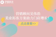 伊智营销顾问吴伟浩:美业营销拓客策划方案讲师,助力门店拓客增长!